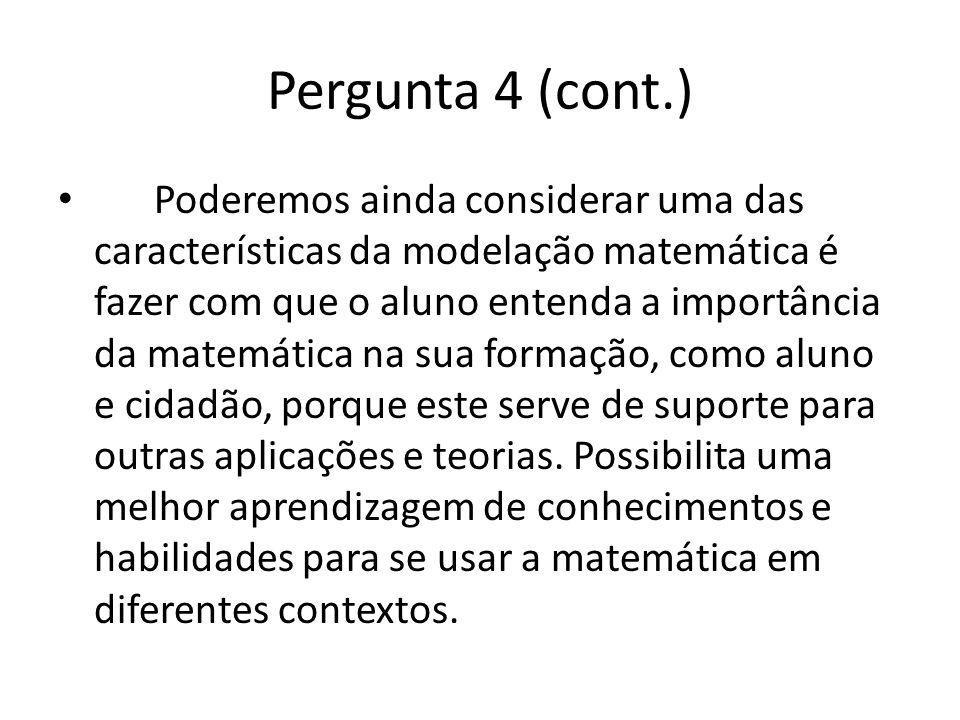Pergunta 4 (cont.) Poderemos ainda considerar uma das características da modelação matemática é fazer com que o aluno entenda a importância da matemát