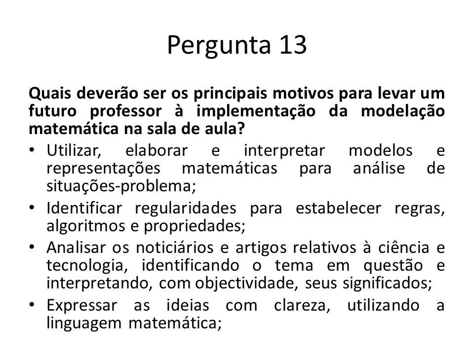 Pergunta 13 Quais deverão ser os principais motivos para levar um futuro professor à implementação da modelação matemática na sala de aula.