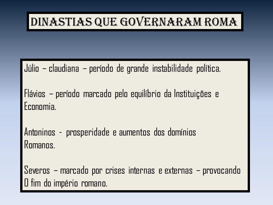 Dinastias que governaram Roma Júlio – claudiana – período de grande instabilidade política. Flávios – período marcado pelo equilíbrio da Instituições
