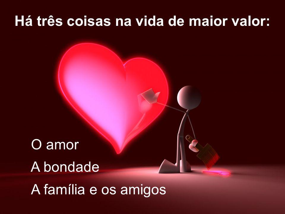 Há três coisas na vida de maior valor: O amor A família e os amigos A bondade