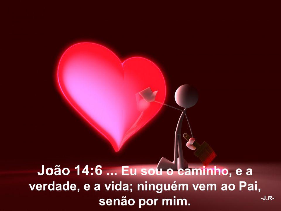 João 14:6... Eu sou o caminho, e a verdade, e a vida; ninguém vem ao Pai, senão por mim. -J.R-