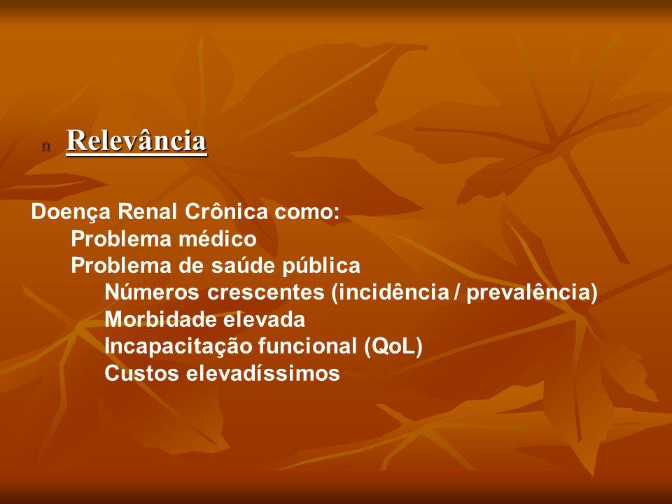 n Relevância Doença Renal Crônica como: Problema médico Problema de saúde pública Números crescentes (incidência / prevalência) Morbidade elevada Inca
