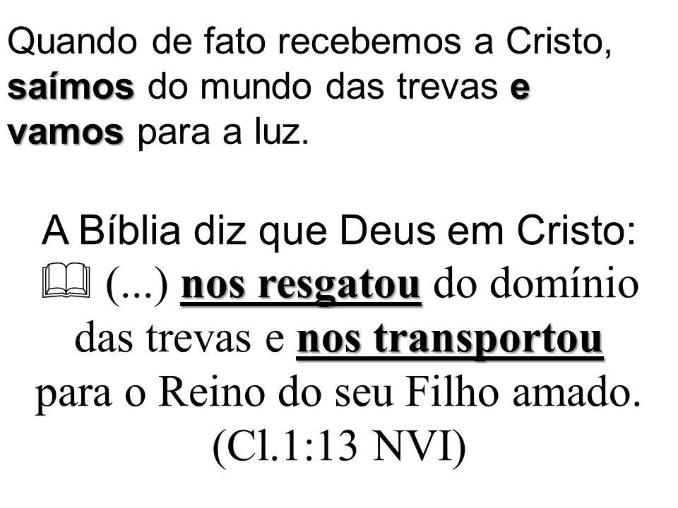 saímose vamos Quando de fato recebemos a Cristo, saímos do mundo das trevas e vamos para a luz. nos resgatou nos transportou A Bíblia diz que Deus em