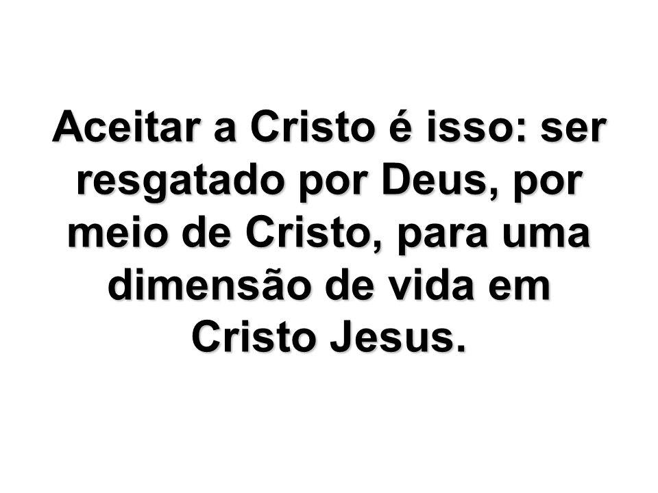 Aceitar a Cristo é isso: ser resgatado por Deus, por meio de Cristo, para uma dimensão de vida em Cristo Jesus.