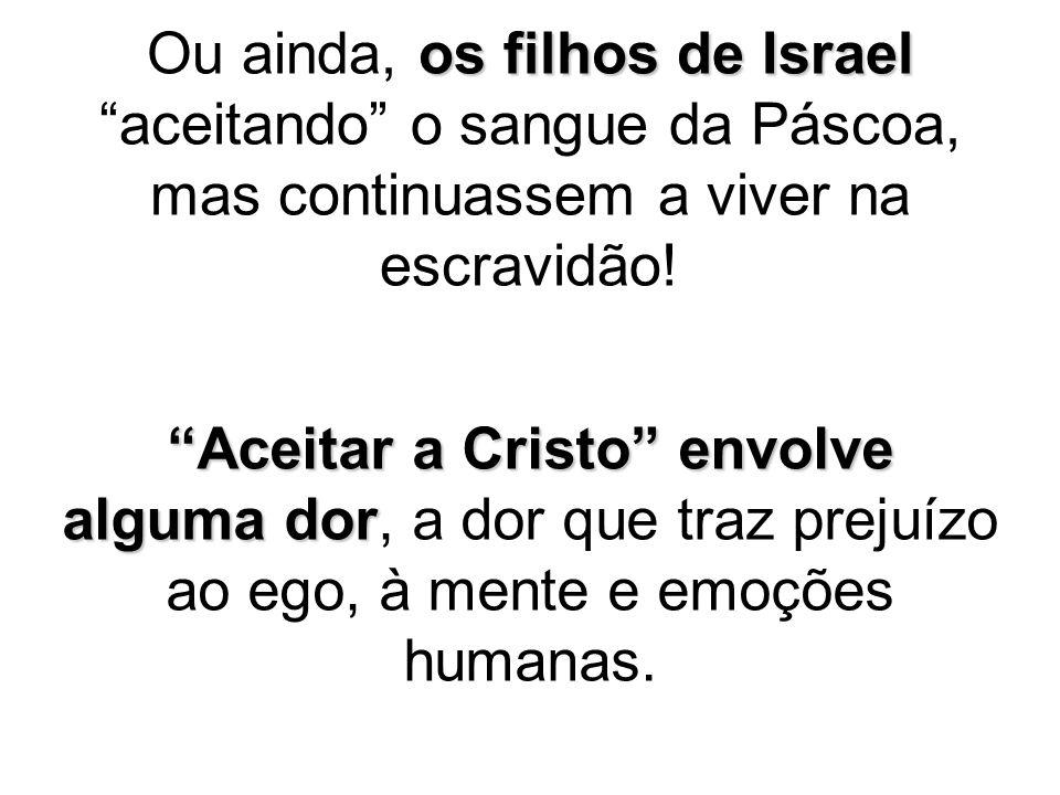 """os filhos de Israel Ou ainda, os filhos de Israel """"aceitando"""" o sangue da Páscoa, mas continuassem a viver na escravidão! """"Aceitar a Cristo"""" envolve a"""