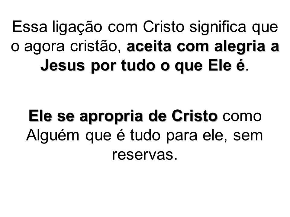 aceita com alegria a Jesus por tudo o que Ele é Essa ligação com Cristo significa que o agora cristão, aceita com alegria a Jesus por tudo o que Ele é