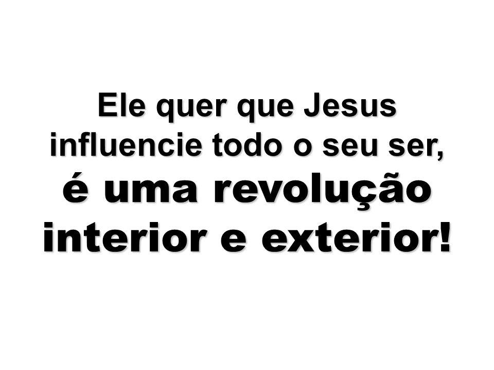 Ele quer que Jesus influencie todo o seu ser, é uma revolução interior e exterior!