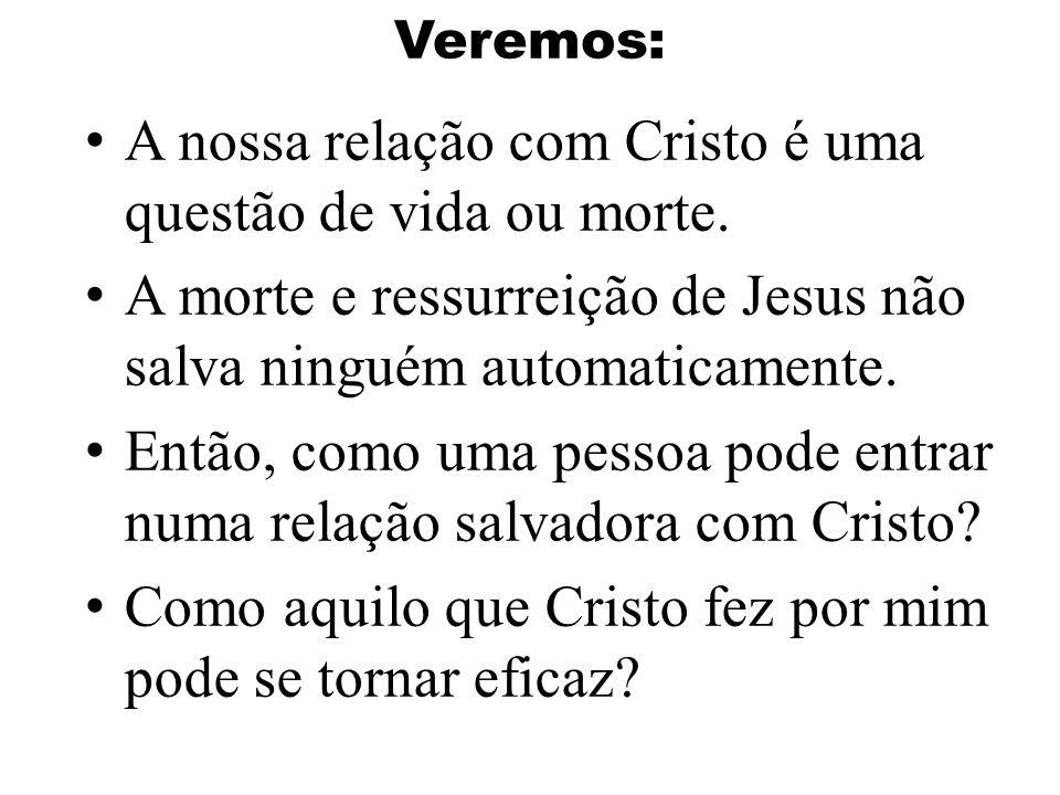 Veremos: A nossa relação com Cristo é uma questão de vida ou morte. A morte e ressurreição de Jesus não salva ninguém automaticamente. Então, como uma