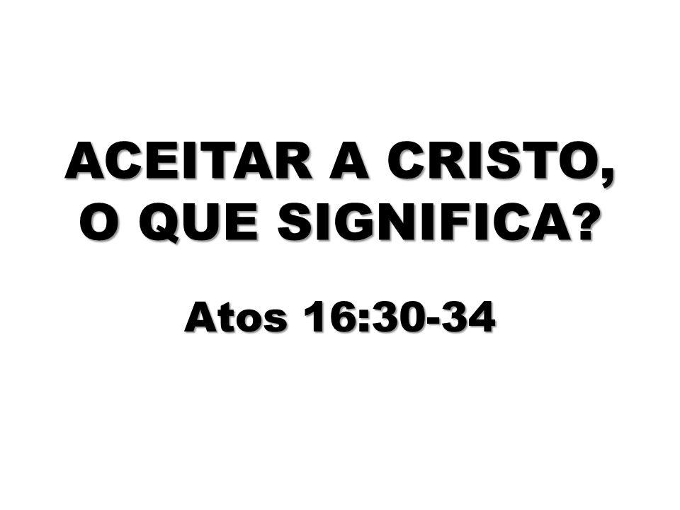 ACEITAR A CRISTO, O QUE SIGNIFICA? Atos 16:30-34