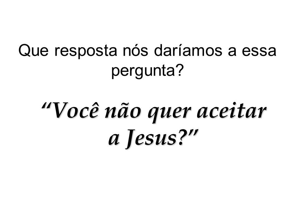 """Que resposta nós daríamos a essa pergunta? """"Você não quer aceitar a Jesus?"""""""