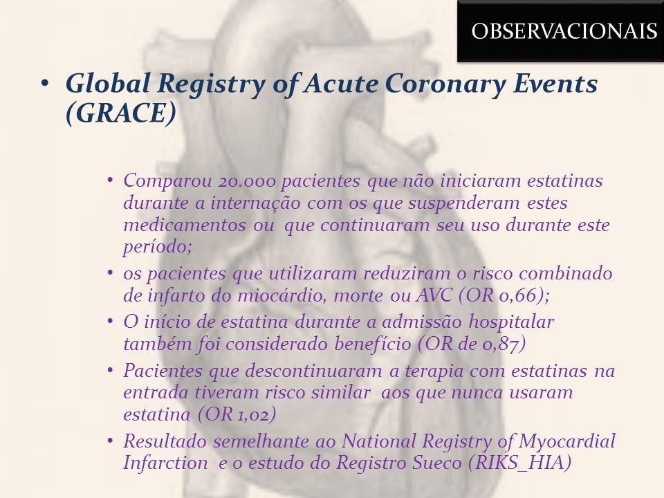Global Registry of Acute Coronary Events (GRACE) Comparou 20.000 pacientes que não iniciaram estatinas durante a internação com os que suspenderam estes medicamentos ou que continuaram seu uso durante este período; os pacientes que utilizaram reduziram o risco combinado de infarto do miocárdio, morte ou AVC (OR 0,66); O início de estatina durante a admissão hospitalar também foi considerado benefício (OR de 0,87) Pacientes que descontinuaram a terapia com estatinas na entrada tiveram risco similar aos que nunca usaram estatina (OR 1,02) Resultado semelhante ao National Registry of Myocardial Infarction e o estudo do Registro Sueco (RIKS_HIA) OBSERVACIONAIS