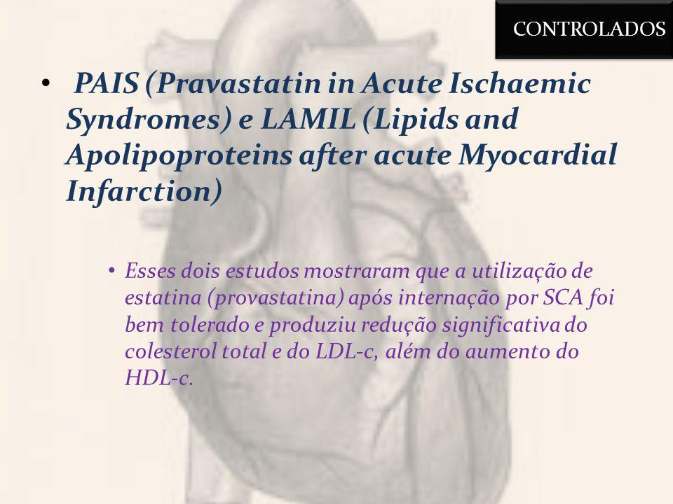 PAIS (Pravastatin in Acute Ischaemic Syndromes) e LAMIL (Lipids and Apolipoproteins after acute Myocardial Infarction) Esses dois estudos mostraram que a utilização de estatina (provastatina) após internação por SCA foi bem tolerado e produziu redução significativa do colesterol total e do LDL-c, além do aumento do HDL-c.