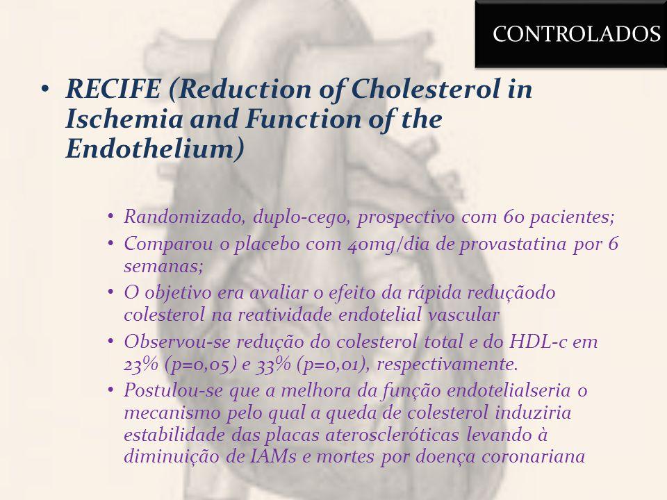 RECIFE (Reduction of Cholesterol in Ischemia and Function of the Endothelium) Randomizado, duplo-cego, prospectivo com 60 pacientes; Comparou o placebo com 40mg/dia de provastatina por 6 semanas; O objetivo era avaliar o efeito da rápida reduçãodo colesterol na reatividade endotelial vascular Observou-se redução do colesterol total e do HDL-c em 23% (p=0,05) e 33% (p=0,01), respectivamente.