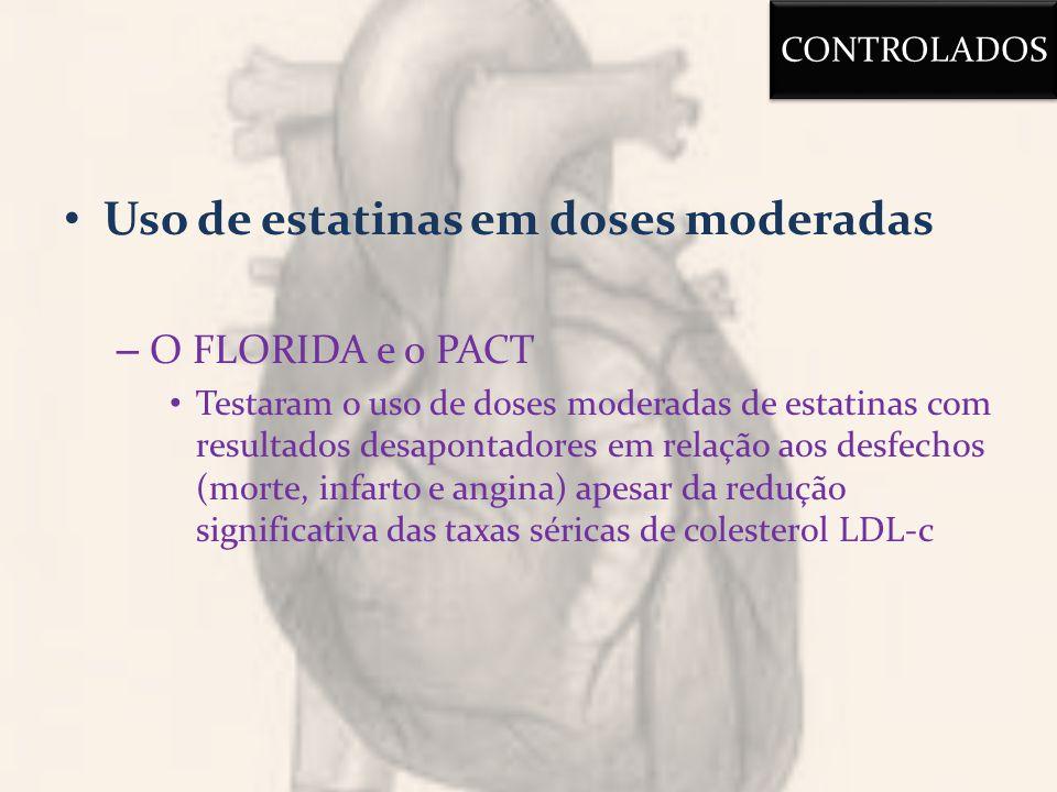 Uso de estatinas em doses moderadas – O FLORIDA e o PACT Testaram o uso de doses moderadas de estatinas com resultados desapontadores em relação aos desfechos (morte, infarto e angina) apesar da redução significativa das taxas séricas de colesterol LDL-c CONTROLADOS