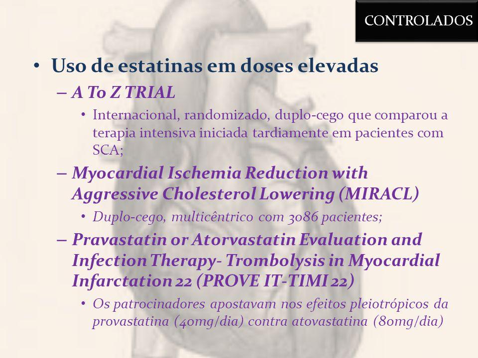 Uso de estatinas em doses elevadas – A To Z TRIAL Internacional, randomizado, duplo-cego que comparou a terapia intensiva iniciada tardiamente em pacientes com SCA; – Myocardial Ischemia Reduction with Aggressive Cholesterol Lowering (MIRACL) Duplo-cego, multicêntrico com 3086 pacientes; – Pravastatin or Atorvastatin Evaluation and Infection Therapy- Trombolysis in Myocardial Infarctation 22 (PROVE IT-TIMI 22) Os patrocinadores apostavam nos efeitos pleiotrópicos da provastatina (40mg/dia) contra atovastatina (80mg/dia) CONTROLADOS