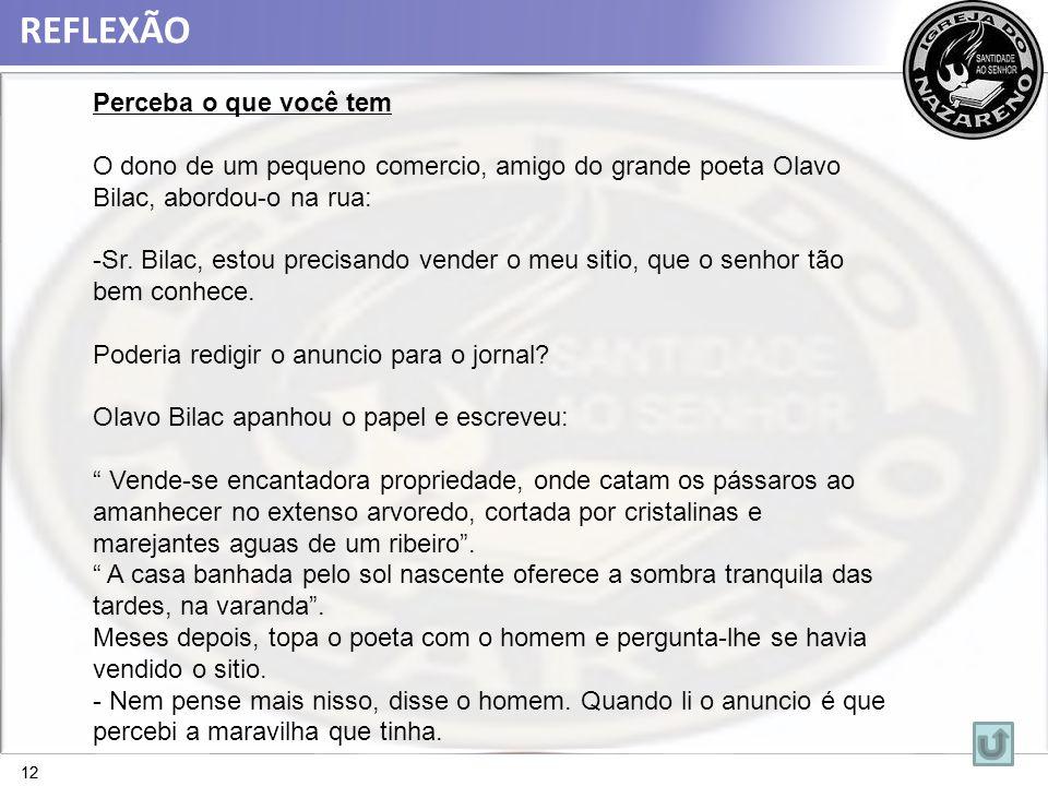 REFLEXÃO 12 Perceba o que você tem O dono de um pequeno comercio, amigo do grande poeta Olavo Bilac, abordou-o na rua: -Sr. Bilac, estou precisando ve