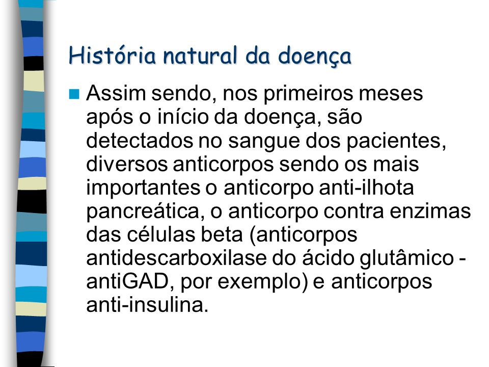 História natural da doença Assim sendo, nos primeiros meses após o início da doença, são detectados no sangue dos pacientes, diversos anticorpos sendo os mais importantes o anticorpo anti-ilhota pancreática, o anticorpo contra enzimas das células beta (anticorpos antidescarboxilase do ácido glutâmico - antiGAD, por exemplo) e anticorpos anti-insulina.