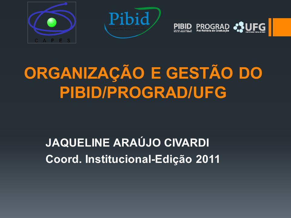 ORGANIZAÇÃO E GESTÃO DO PIBID/PROGRAD/UFG JAQUELINE ARAÚJO CIVARDI Coord. Institucional-Edição 2011