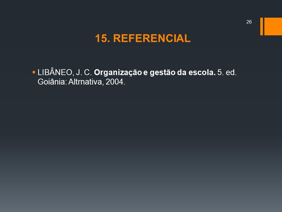 15. REFERENCIAL  LIBÂNEO, J. C. Organização e gestão da escola. 5. ed. Goiânia: Altrnativa, 2004. 26