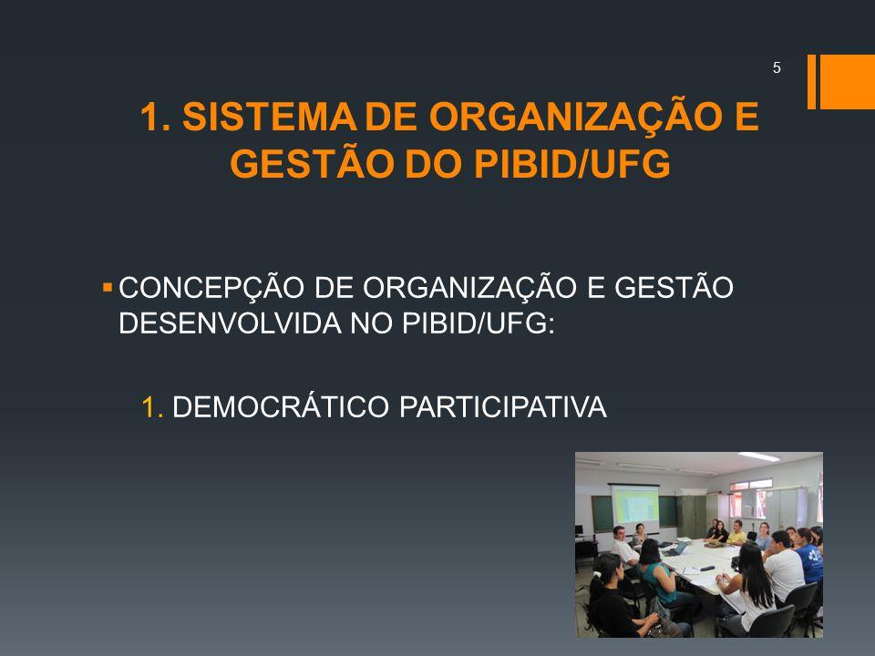 1. SISTEMA DE ORGANIZAÇÃO E GESTÃO DO PIBID/UFG  CONCEPÇÃO DE ORGANIZAÇÃO E GESTÃO DESENVOLVIDA NO PIBID/UFG: 1. DEMOCRÁTICO PARTICIPATIVA 5