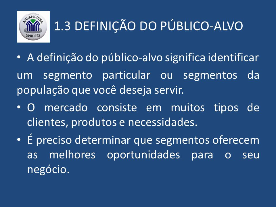 1.3 DEFINIÇÃO DO PÚBLICO-ALVO A definição do público-alvo significa identificar um segmento particular ou segmentos da população que você deseja servir.