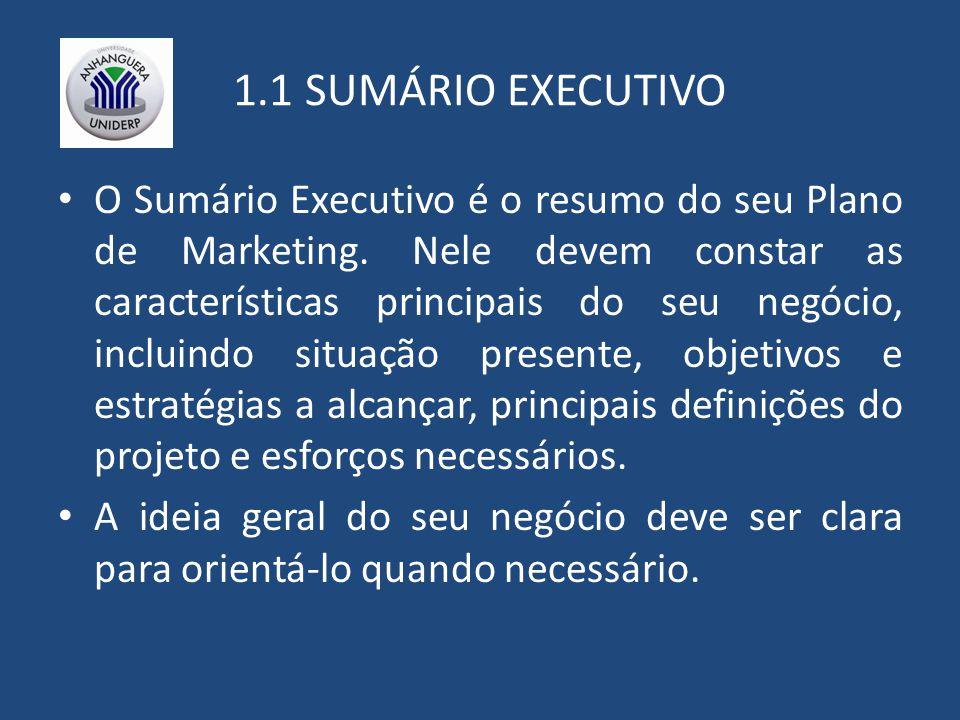 1.1 SUMÁRIO EXECUTIVO O Sumário Executivo é o resumo do seu Plano de Marketing. Nele devem constar as características principais do seu negócio, inclu