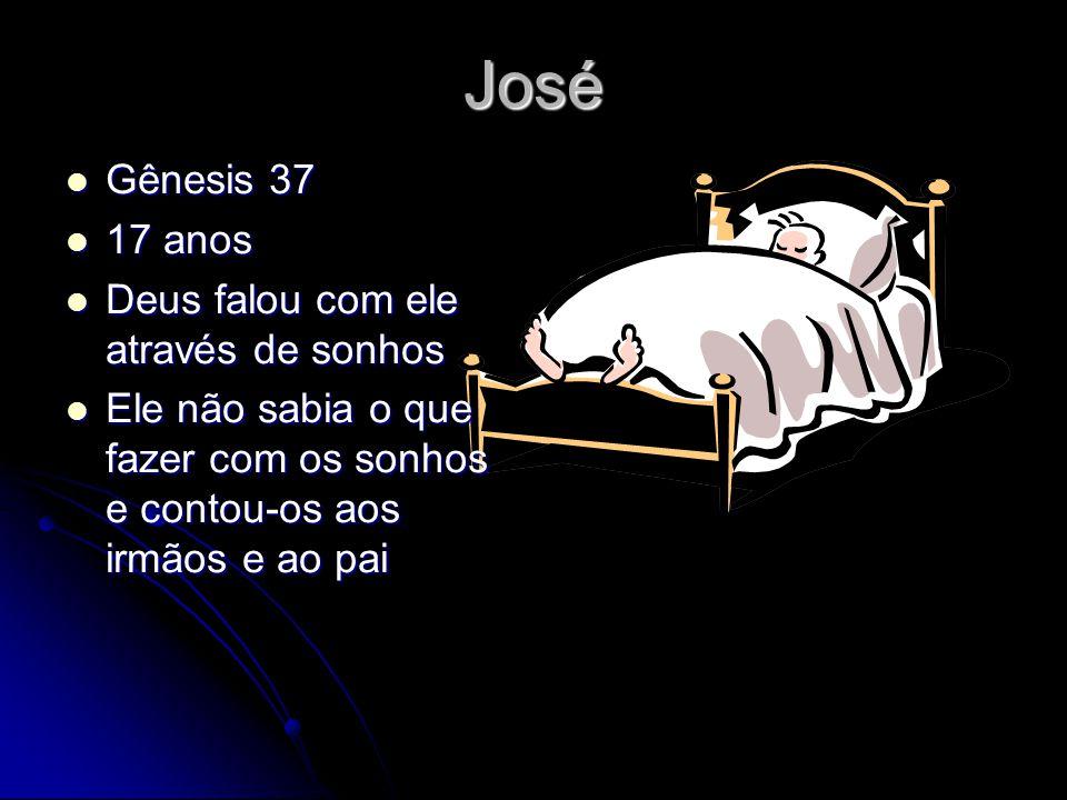 José Gênesis 37 Gênesis 37 17 anos 17 anos Deus falou com ele através de sonhos Deus falou com ele através de sonhos Ele não sabia o que fazer com os sonhos e contou-os aos irmãos e ao pai Ele não sabia o que fazer com os sonhos e contou-os aos irmãos e ao pai