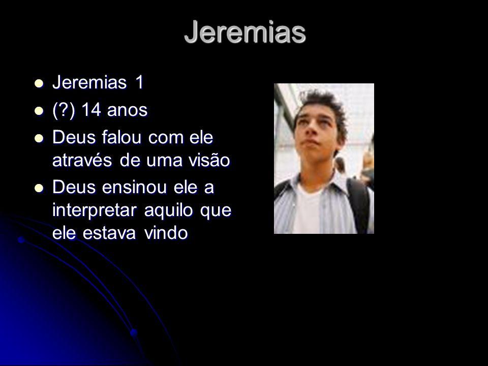 Jeremias Jeremias 1 Jeremias 1 (?) 14 anos (?) 14 anos Deus falou com ele através de uma visão Deus falou com ele através de uma visão Deus ensinou ele a interpretar aquilo que ele estava vindo Deus ensinou ele a interpretar aquilo que ele estava vindo