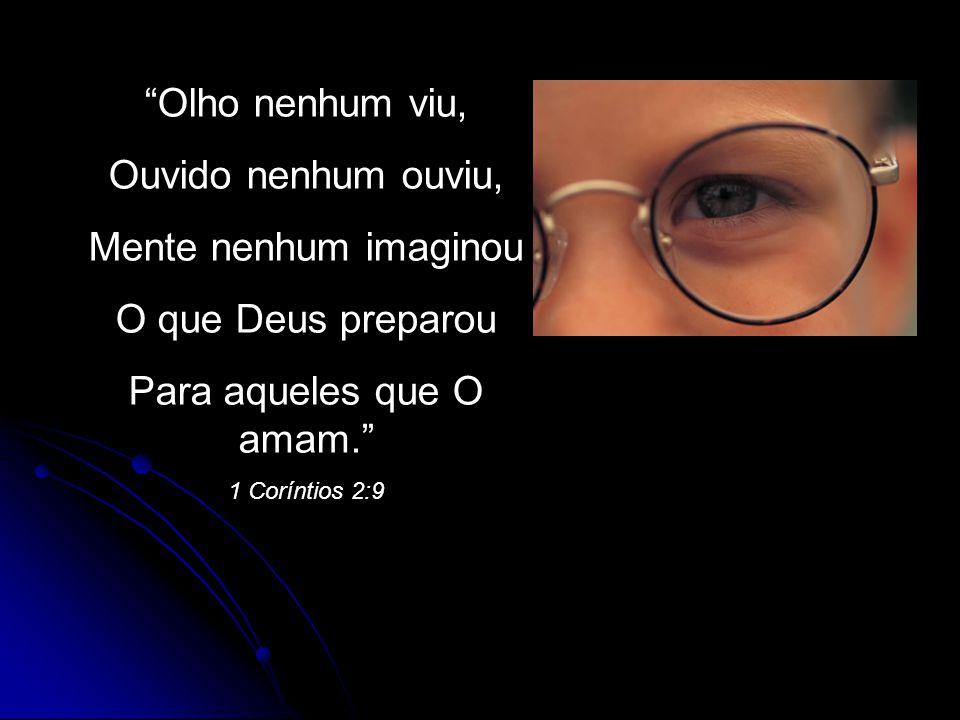 Olho nenhum viu, Ouvido nenhum ouviu, Mente nenhum imaginou O que Deus preparou Para aqueles que O amam. 1 Coríntios 2:9