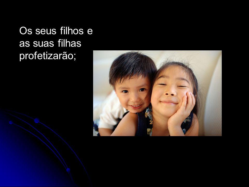 Os seus filhos e as suas filhas profetizarão;