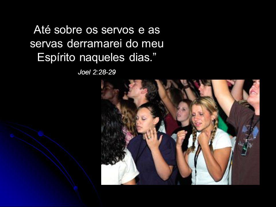 """Até sobre os servos e as servas derramarei do meu Espírito naqueles dias."""" Joel 2:28-29"""