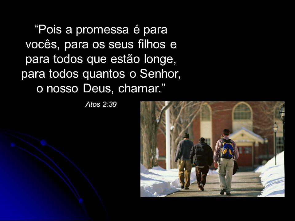 """""""Pois a promessa é para vocês, para os seus filhos e para todos que estão longe, para todos quantos o Senhor, o nosso Deus, chamar."""" Atos 2:39"""
