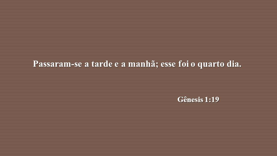 Passaram-se a tarde e a manhã; esse foi o quarto dia. Gênesis 1:19