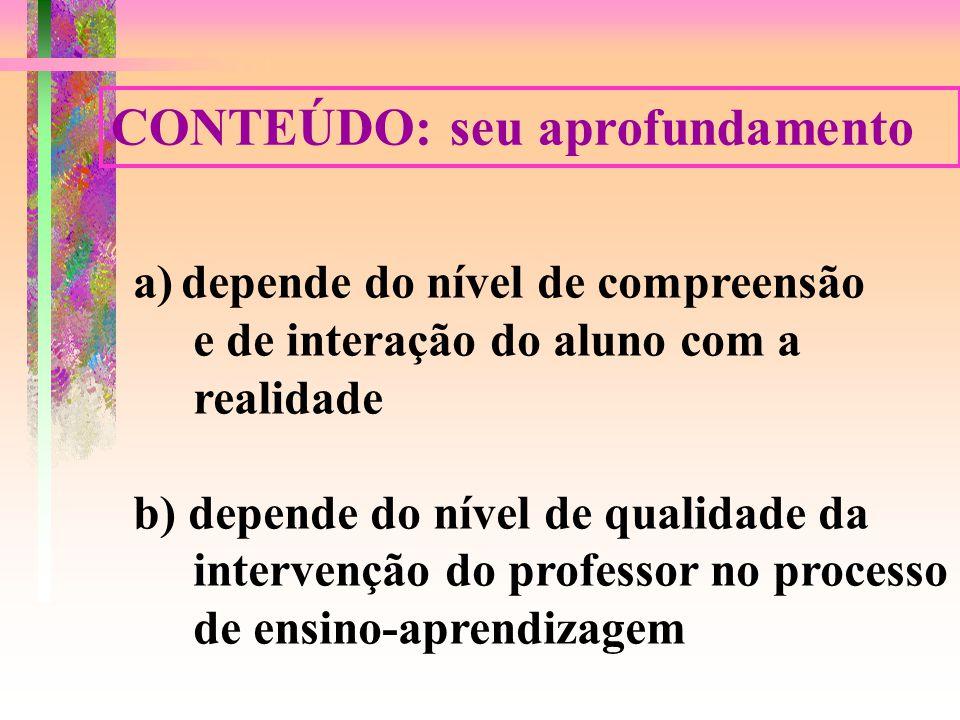 CONTEÚDO: seu aprofundamento a)depende do nível de compreensão e de interação do aluno com a realidade b) depende do nível de qualidade da intervenção do professor no processo de ensino-aprendizagem
