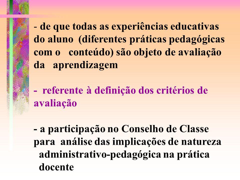 - de que todas as experiências educativas do aluno (diferentes práticas pedagógicas com o conteúdo) são objeto de avaliação da aprendizagem - referente à definição dos critérios de avaliação - a participação no Conselho de Classe para análise das implicações de natureza administrativo-pedagógica na prática docente