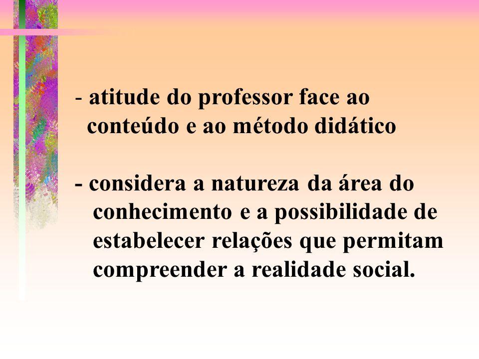 - atitude do professor face ao conteúdo e ao método didático - considera a natureza da área do conhecimento e a possibilidade de estabelecer relações que permitam compreender a realidade social.