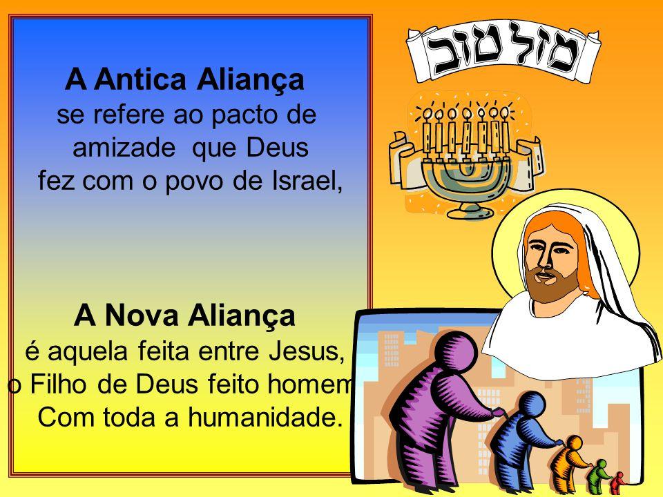 A Antica Aliança se refere ao pacto de amizade que Deus fez com o povo de Israel, A Nova Aliança é aquela feita entre Jesus, o Filho de Deus feito homem, Com toda a humanidade.