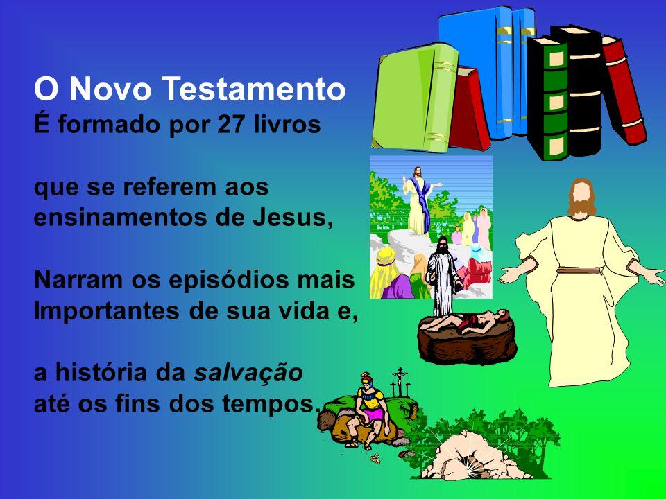 O Novo Testamento É formado por 27 livros que se referem aos ensinamentos de Jesus, Narram os episódios mais Importantes de sua vida e, a história da salvação até os fins dos tempos.