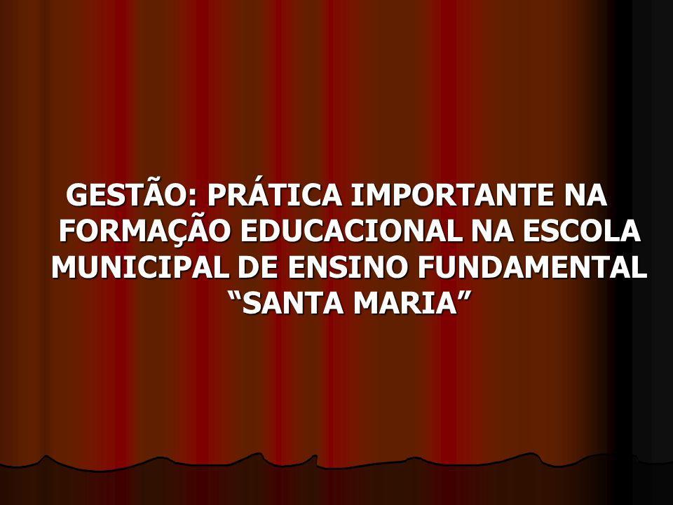 GESTÃO: PRÁTICA IMPORTANTE NA FORMAÇÃO EDUCACIONAL NA ESCOLA MUNICIPAL DE ENSINO FUNDAMENTAL SANTA MARIA