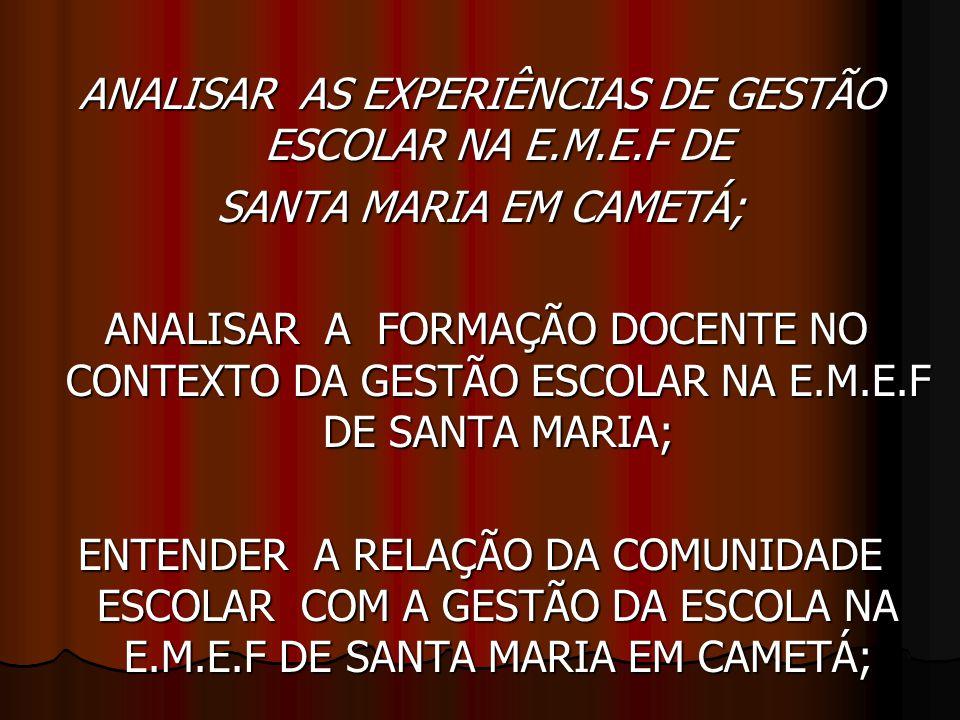 ANALISAR AS EXPERIÊNCIAS DE GESTÃO ESCOLAR NA E.M.E.F DE SANTA MARIA EM CAMETÁ; ANALISAR A FORMAÇÃO DOCENTE NO CONTEXTO DA GESTÃO ESCOLAR NA E.M.E.F DE SANTA MARIA; ANALISAR A FORMAÇÃO DOCENTE NO CONTEXTO DA GESTÃO ESCOLAR NA E.M.E.F DE SANTA MARIA; ENTENDER A RELAÇÃO DA COMUNIDADE ESCOLAR COM A GESTÃO DA ESCOLA NA E.M.E.F DE SANTA MARIA EM CAMETÁ;