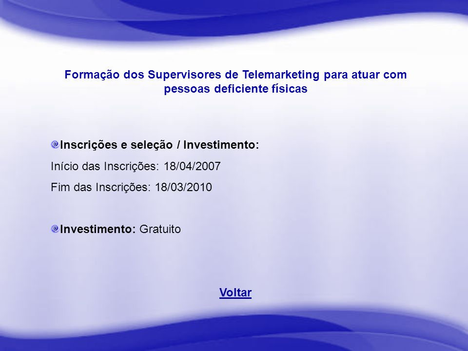 Formação dos Supervisores de Telemarketing para atuar com pessoas deficiente físicas Inscrições e seleção / Investimento: Início das Inscrições: 18/04/2007 Fim das Inscrições: 18/03/2010 Investimento: Gratuito Voltar
