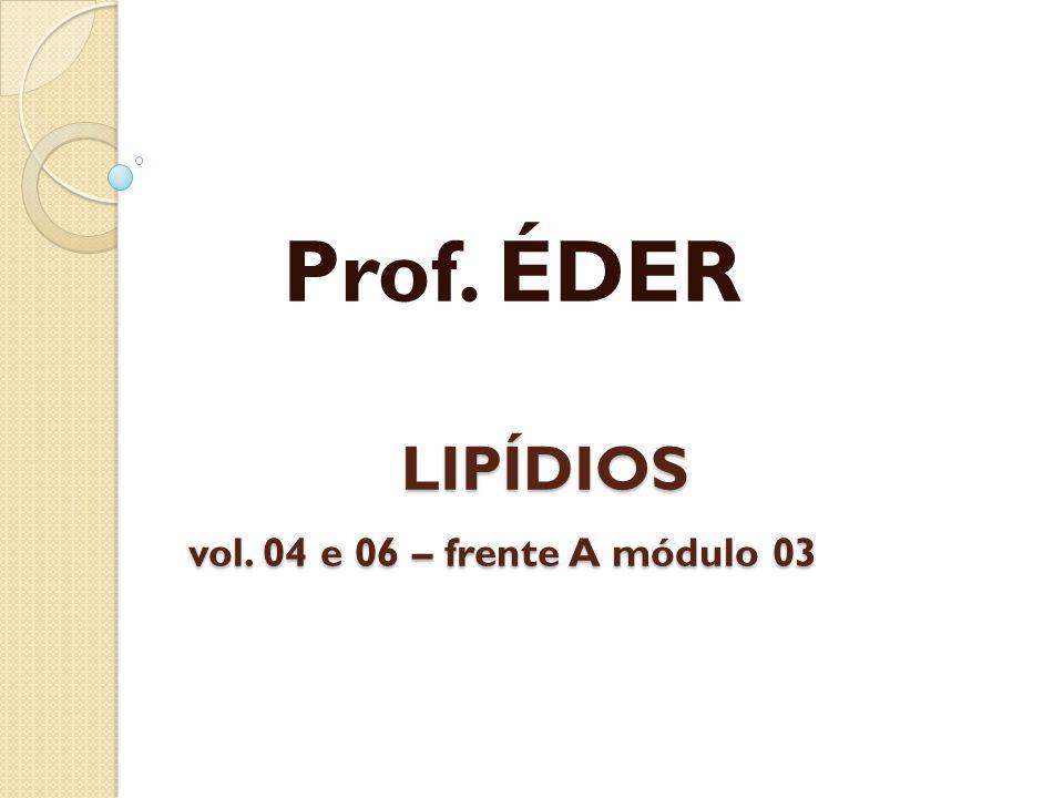 LIPÍDIOS vol. 04 e 06 – frente A módulo 03 LIPÍDIOS vol. 04 e 06 – frente A módulo 03 Prof. ÉDER