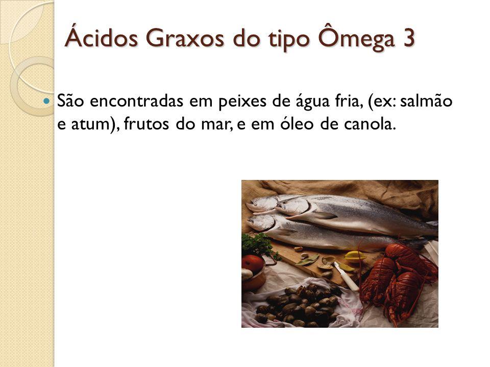 Ácidos Graxos do tipo Ômega 3 São encontradas em peixes de água fria, (ex: salmão e atum), frutos do mar, e em óleo de canola.