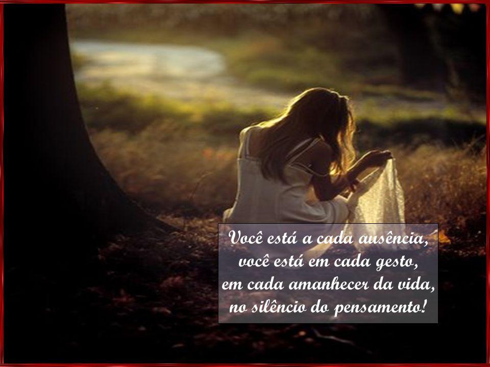 Você está a cada ausência, você está em cada gesto, em cada amanhecer da vida, no silêncio do pensamento!