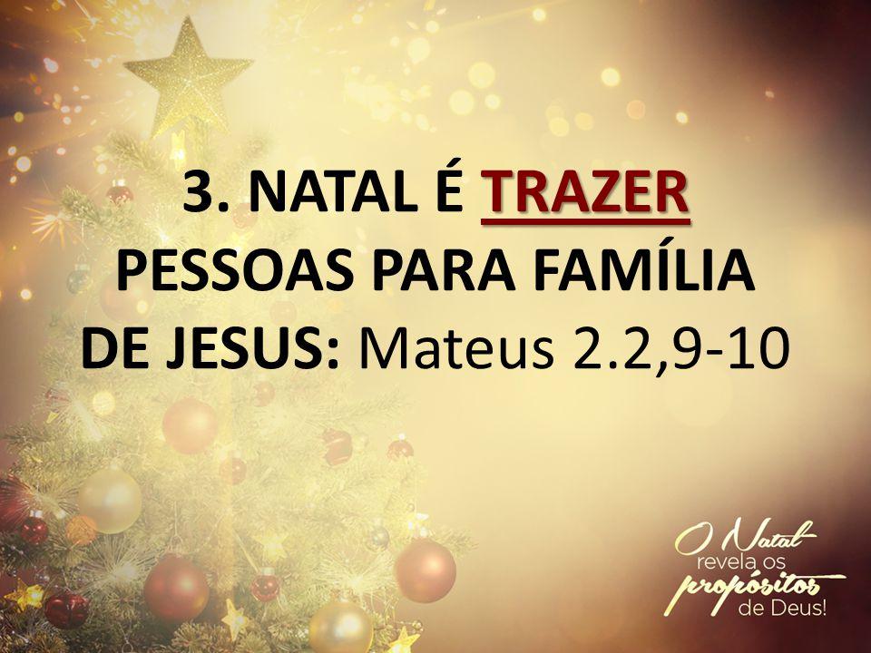 TRAZER 3. NATAL É TRAZER PESSOAS PARA FAMÍLIA DE JESUS: Mateus 2.2,9-10