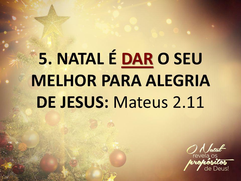 DAR 5. NATAL É DAR O SEU MELHOR PARA ALEGRIA DE JESUS: Mateus 2.11