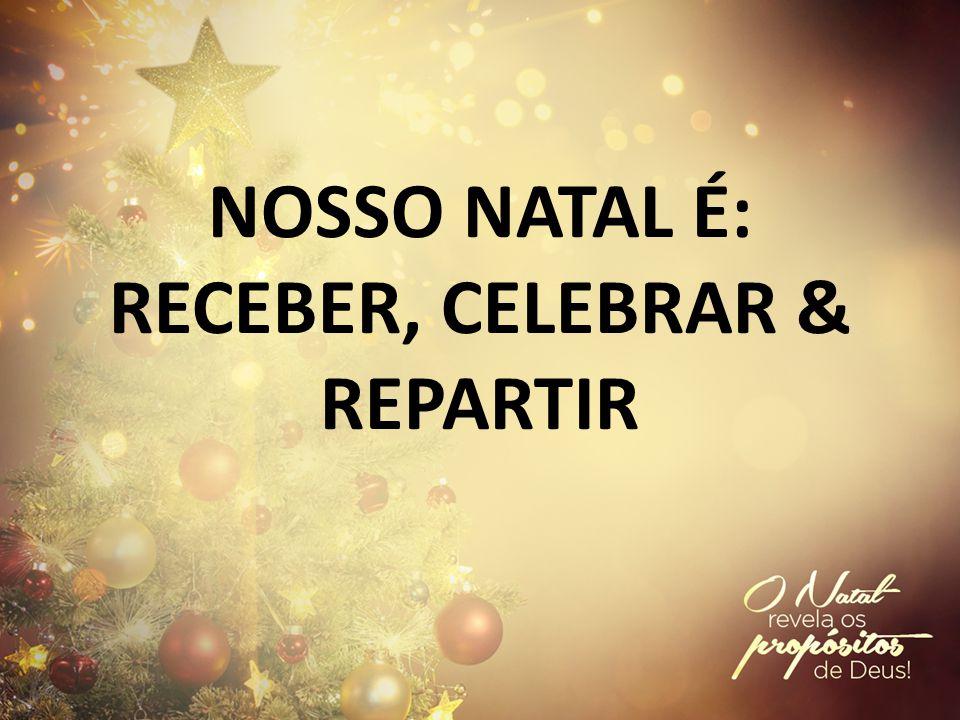 NOSSO NATAL É: RECEBER, CELEBRAR & REPARTIR