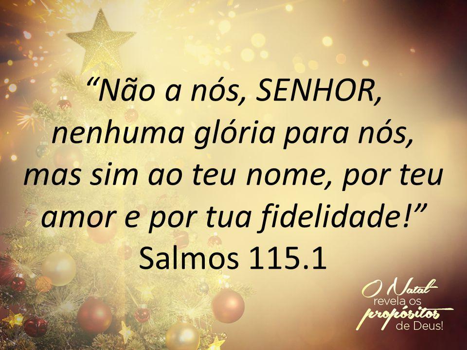 Não a nós, SENHOR, nenhuma glória para nós, mas sim ao teu nome, por teu amor e por tua fidelidade! Salmos 115.1