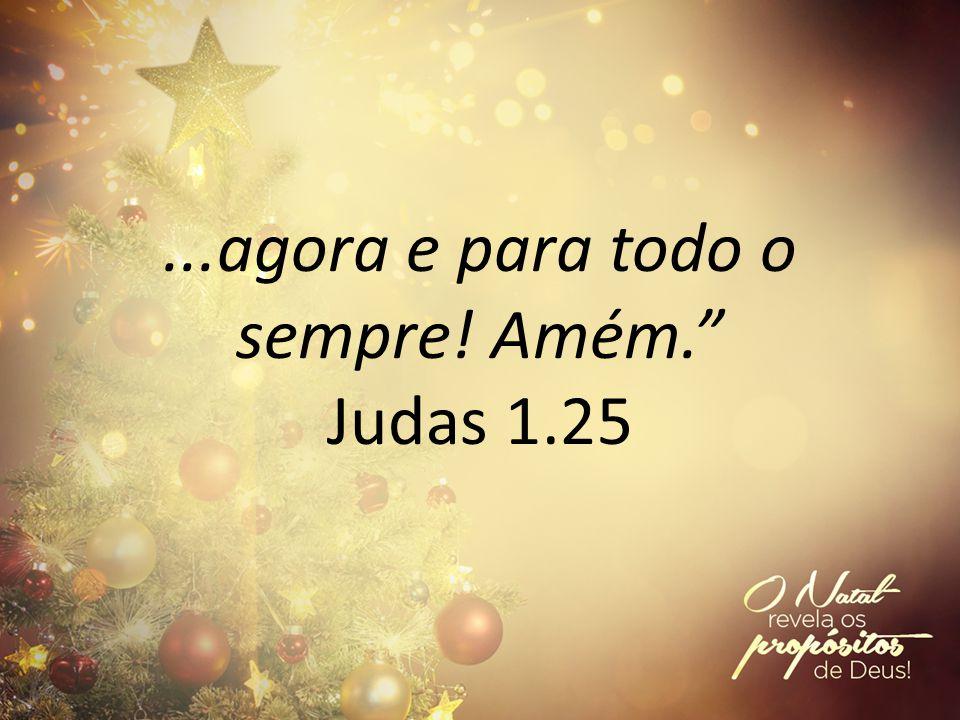 ...agora e para todo o sempre! Amém. Judas 1.25