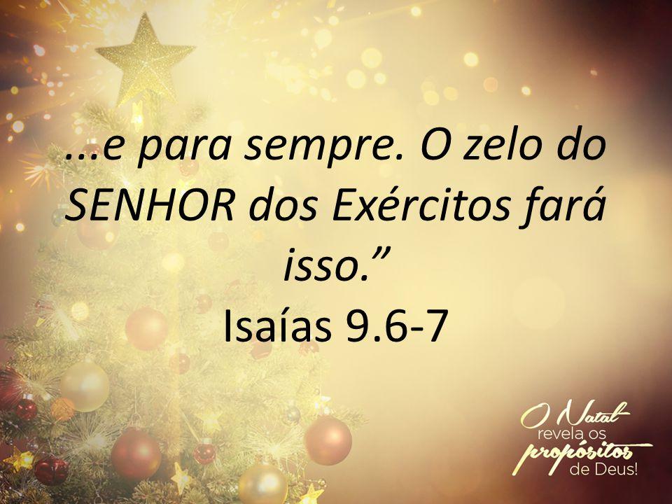 ...e para sempre. O zelo do SENHOR dos Exércitos fará isso. Isaías 9.6-7